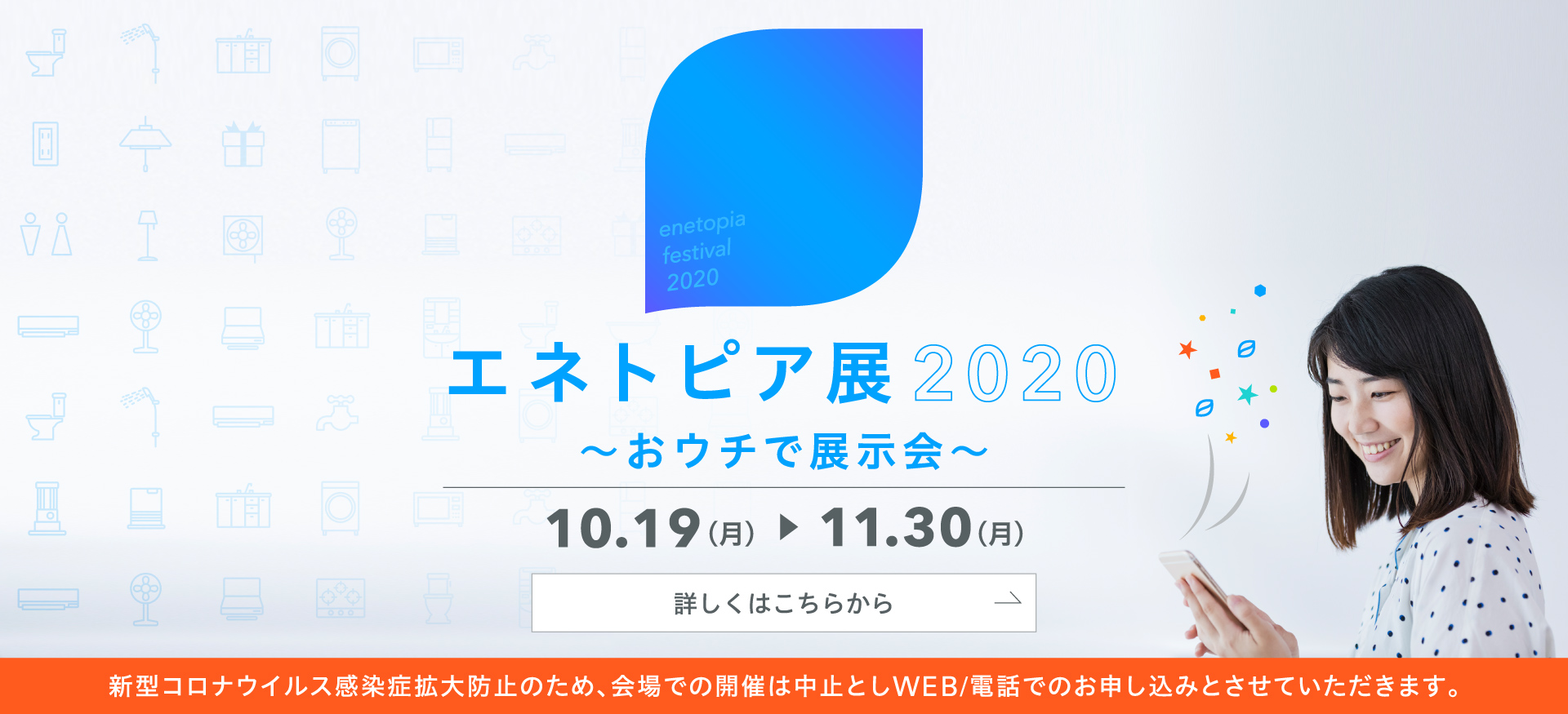 エネトピア展2020〜おウチ〜で開催10月19日月曜日から11月30日月曜日。新型コロナウイルス感染症拡大防止のため、会場での開催は中止としWEB/電話でのお申し込みとさせていただきます